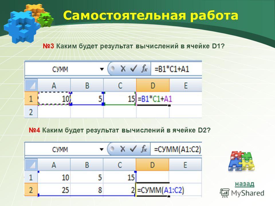 Самостоятельная работа 4 Каким будет результат вычислений в ячейке D2? 3 Каким будет результат вычислений в ячейке D1? назад