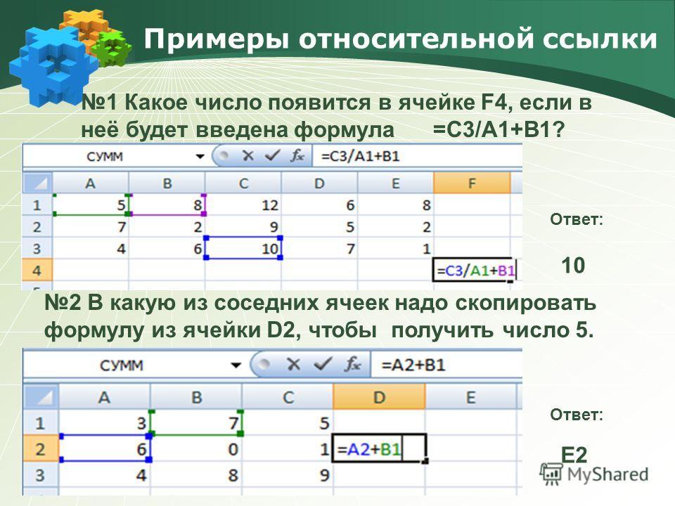 Примеры относительной ссылки Text 1 Какое число появится в ячейке F4, если в неё будет введена формула =С3/А1+В1? Ответ: 10 Ответ: Е2 2 В какую из соседних ячеек надо скопировать формулу из ячейки D2, чтобы получить число 5.