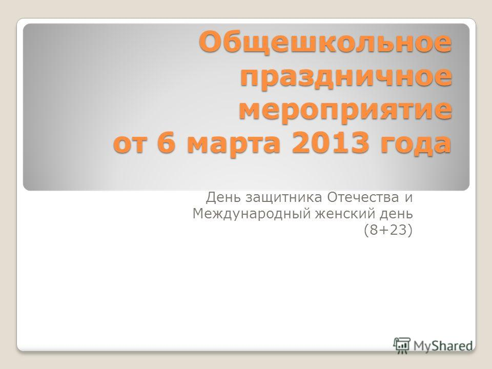Общешкольное праздничное мероприятие от 6 марта 2013 года День защитника Отечества и Международный женский день (8+23)