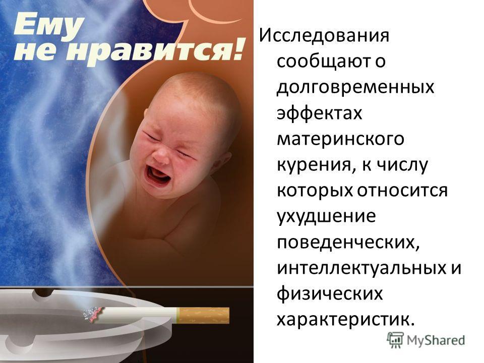 Исследования сообщают о долговременных эффектах материнского курения, к числу которых относится ухудшение поведенческих, интеллектуальных и физических характеристик.