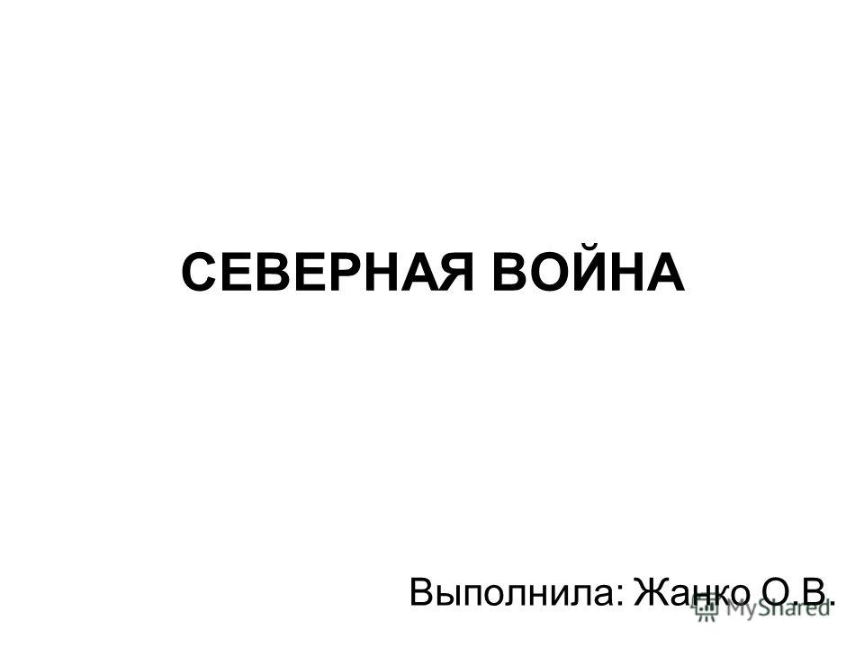 СЕВЕРНАЯ ВОЙНА Выполнила: Жанко О.В.