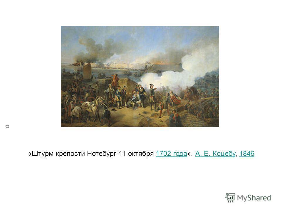 «Штурм крепости Нотебург 11 октября 1702 года». А. Е. Коцебу, 18461702 годаА. Е. Коцебу1846