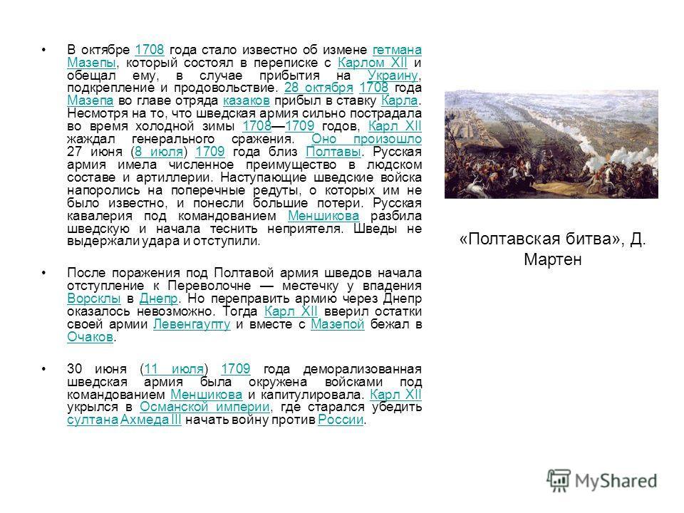 В октябре 1708 года стало известно об измене гетмана Мазепы, который состоял в переписке с Карлом XII и обещал ему, в случае прибытия на Украину, подкрепление и продовольствие. 28 октября 1708 года Мазепа во главе отряда казаков прибыл в ставку Карла
