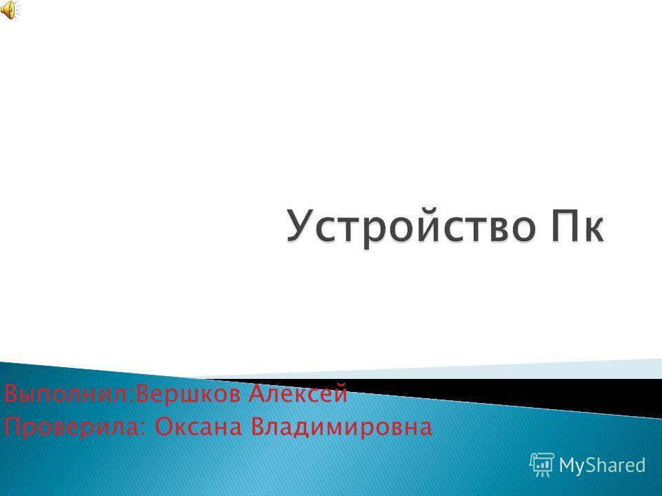 Выполнил:Вершков Алексей Проверила: Оксана Владимировна