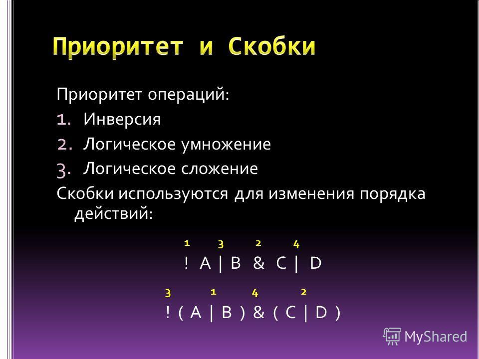 Приоритет операций: 1. Инверсия 2. Логическое умножение 3. Логическое сложение Скобки используются для изменения порядка действий: ! A | B & C | D ! ( A | B ) & ( C | D ) 1234 1234