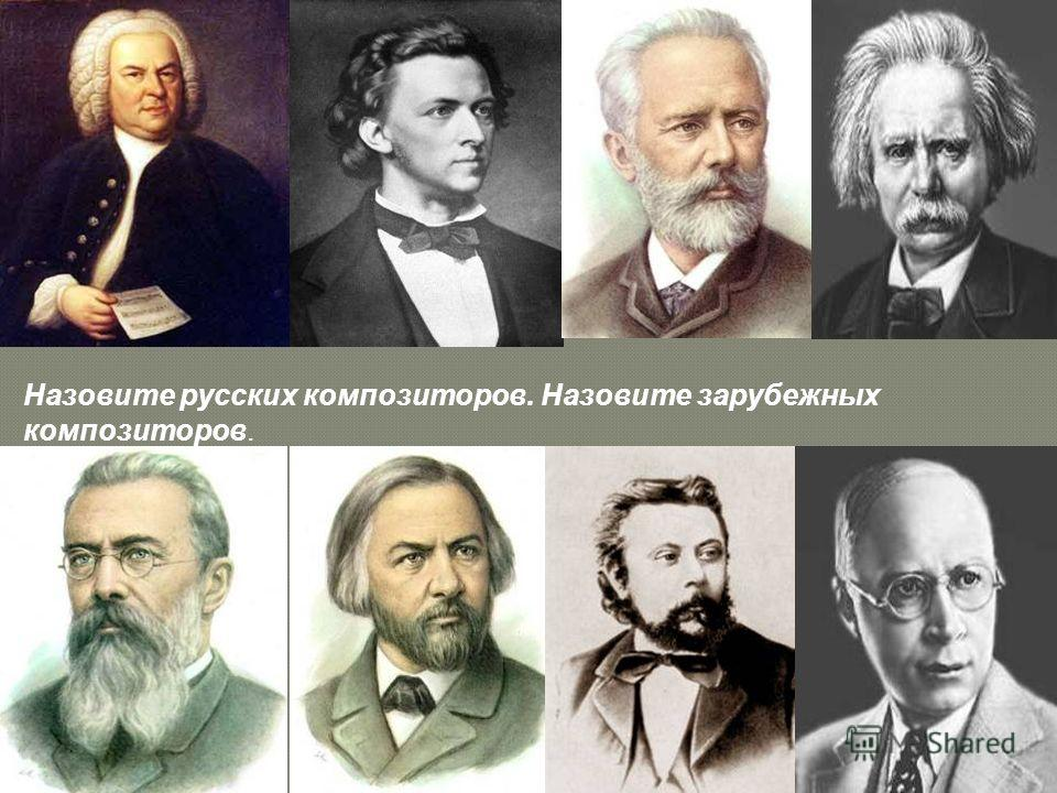 Назовите русских композиторов. Назовите зарубежных композиторов.