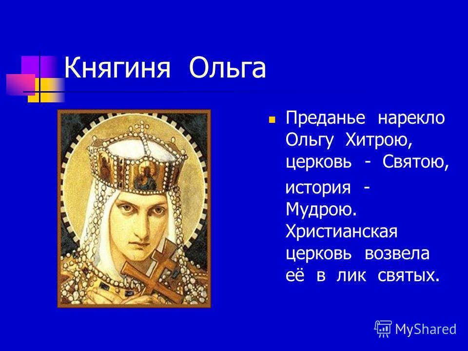 Княгиня Ольга Преданье нарекло Ольгу Хитрою, церковь - Святою, история - Мудрою. Христианская церковь возвела её в лик святых.