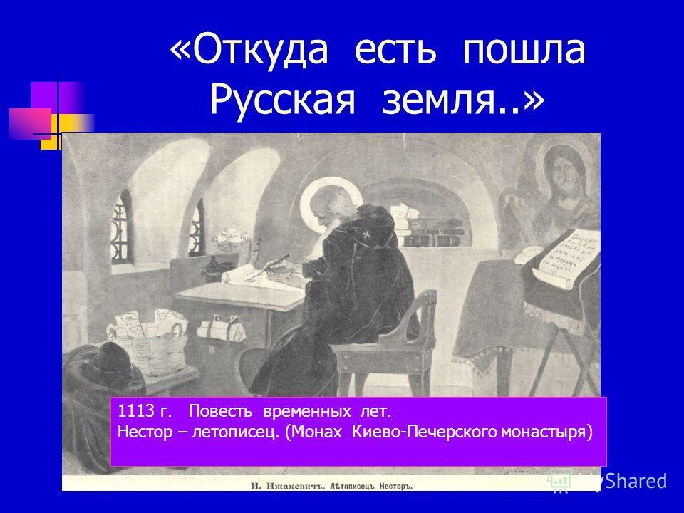 «Откуда есть пошла Русская земля..» 1113 г. Повесть временных лет. Нестор – летописец. (Монах Киево-Печерского монастыря)