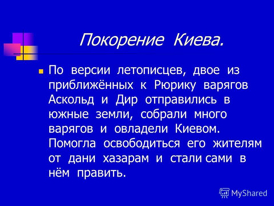 Покорение Киева. По версии летописцев, двое из приближённых к Рюрику варягов Аскольд и Дир отправились в южные земли, собрали много варягов и овладели Киевом. Помогла освободиться его жителям от дани хазарам и стали сами в нём править.