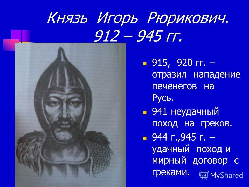 Князь Игорь Рюрикович. 912 – 945 гг. 915, 920 гг. – отразил нападение печенегов на Русь. 941 неудачный поход на греков. 944 г.,945 г. – удачный поход и мирный договор с греками.