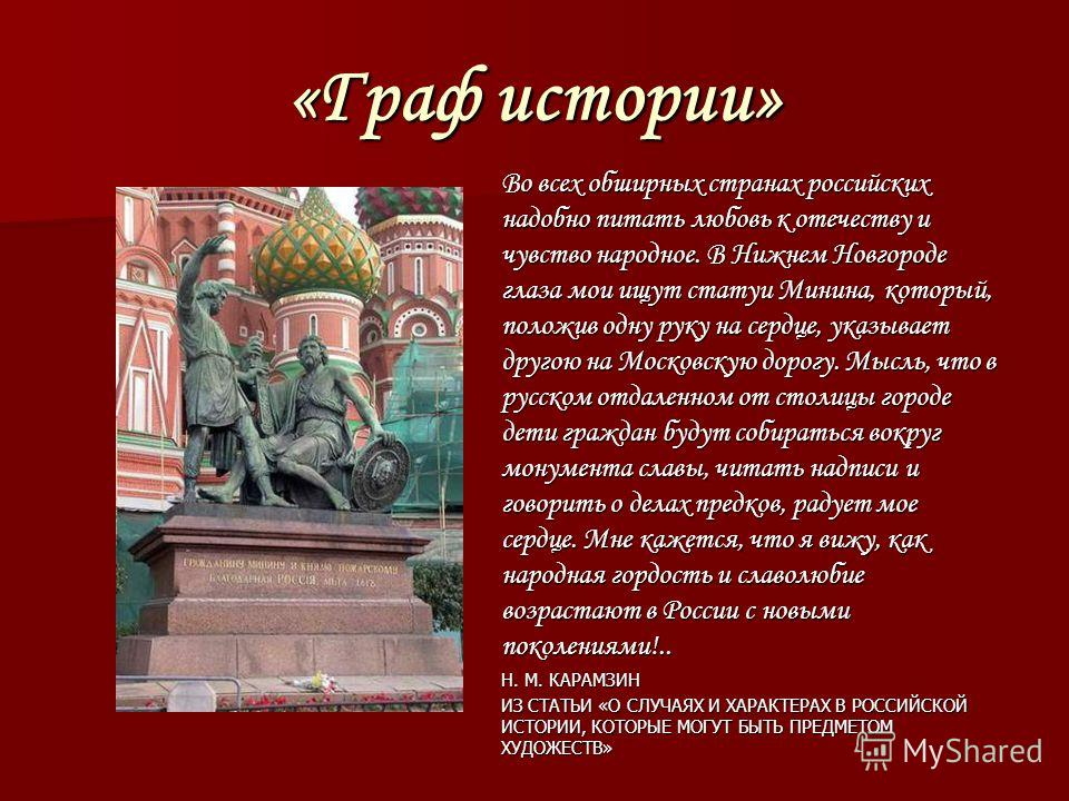 «Граф истории» Во всех обширных странах российских надобно питать любовь к отечеству и чувство народное. В Нижнем Новгороде глаза мои ищут статуи Минина, который, положив одну руку на сердце, указывает другою на Московскую дорогу. Мысль, что в русско