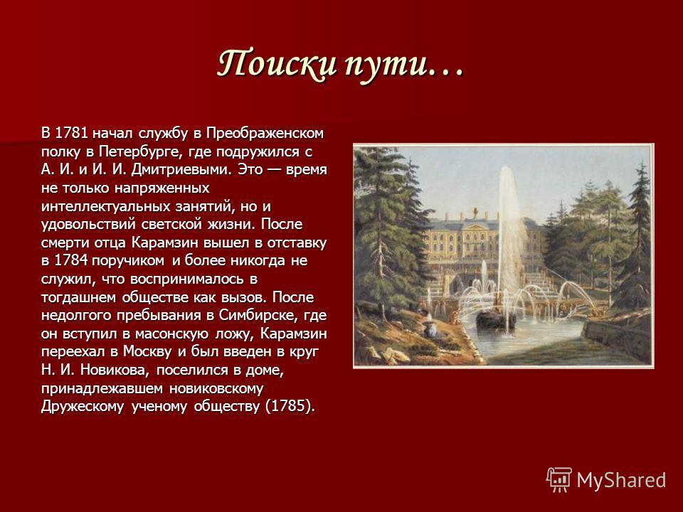 Поиски пути… В 1781 начал службу в Преображенском полку в Петербурге, где подружился с А. И. и И. И. Дмитриевыми. Это время не только напряженных интеллектуальных занятий, но и удовольствий светской жизни. После смерти отца Карамзин вышел в отставку