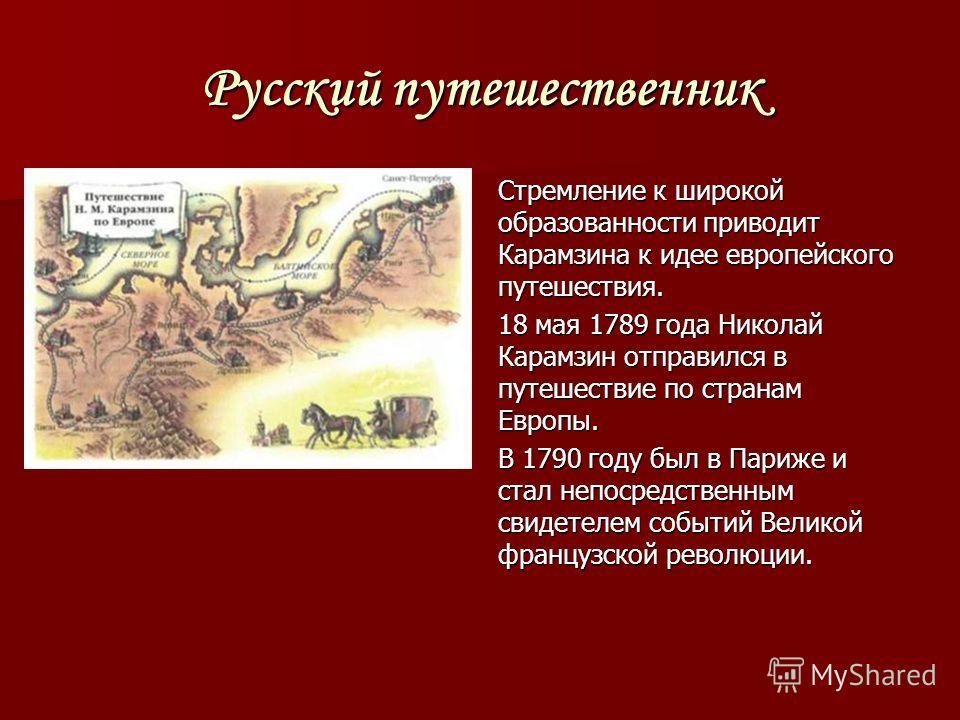Русский путешественник Стремление к широкой образованности приводит Карамзина к идее европейского путешествия. 18 мая 1789 года Николай Карамзин отправился в путешествие по странам Европы. В 1790 году был в Париже и стал непосредственным свидетелем с
