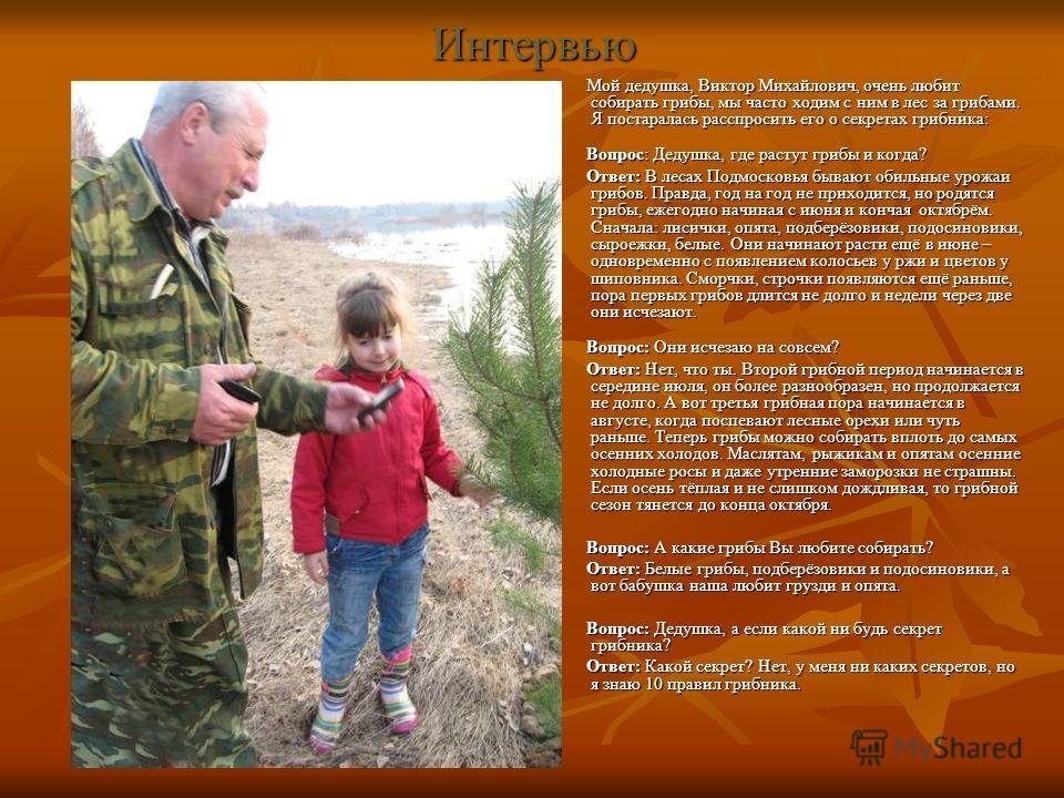 Интервью Мой дедушка, Виктор Михайлович, очень любит собирать грибы, мы часто ходим с ним в лес за грибами. Я постаралась расспросить его о секретах грибника: Мой дедушка, Виктор Михайлович, очень любит собирать грибы, мы часто ходим с ним в лес за г