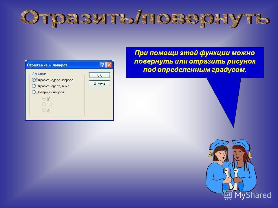 При помощи этой функции можно повернуть или отразить рисунок под определенным градусом.