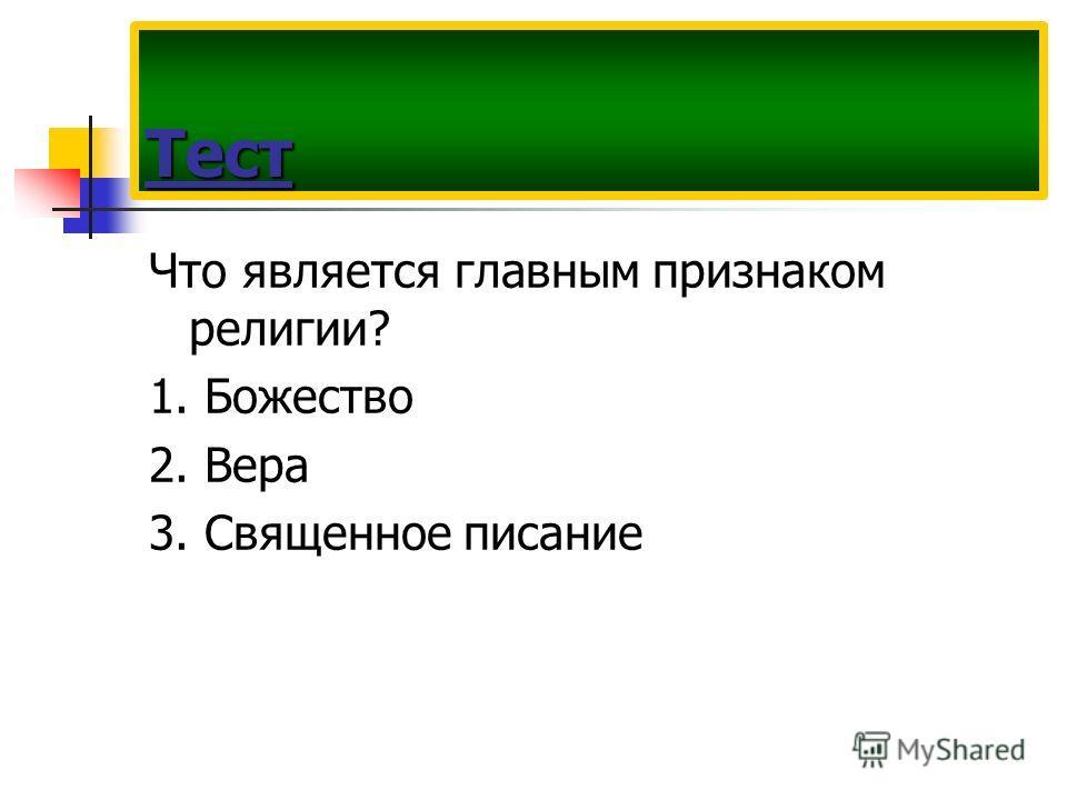 Что является главным признаком религии? 1. Божество 2. Вера 3. Священное писание Тест
