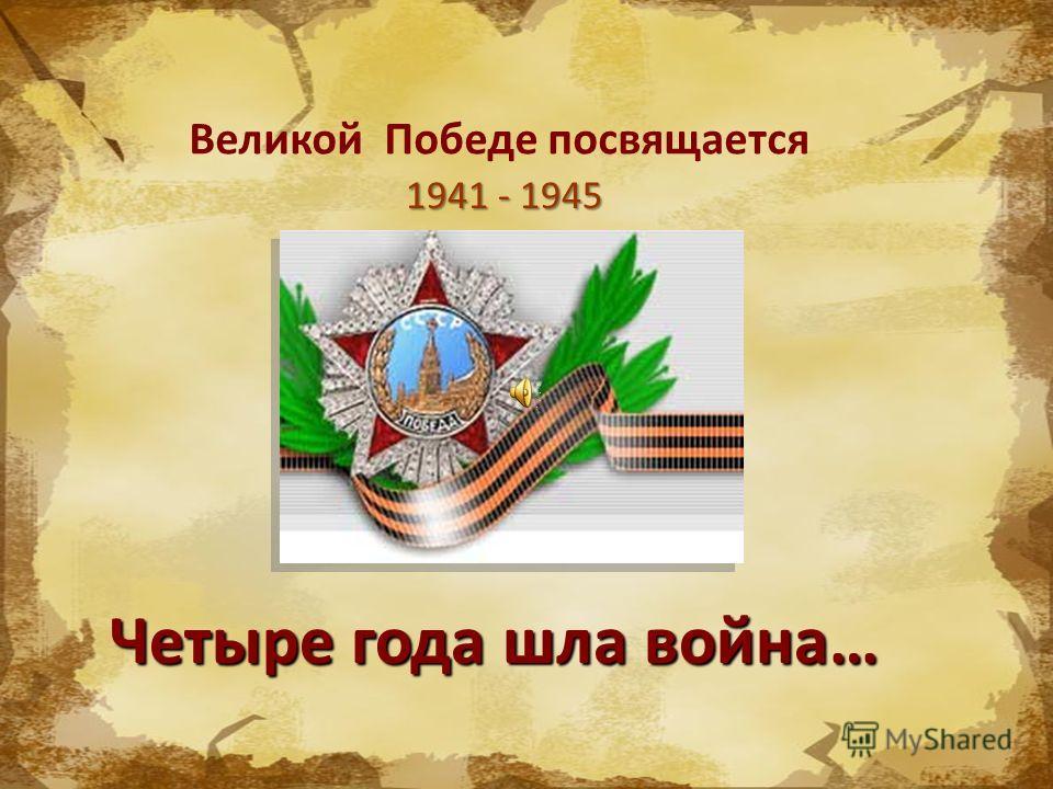 Великой Победе посвящается 1941 - 1945 Четыре года шла война…