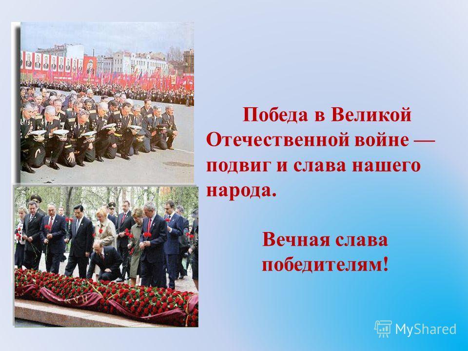 Победа в Великой Отечественной войне подвиг и слава нашего народа. Вечная слава победителям!