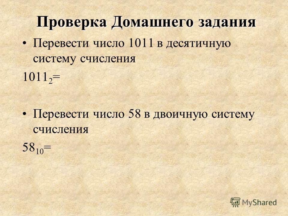 Проверка Домашнего задания Перевести число 1011 в десятичную систему счисления 1011 2 = Перевести число 58 в двоичную систему счисления 58 10 =