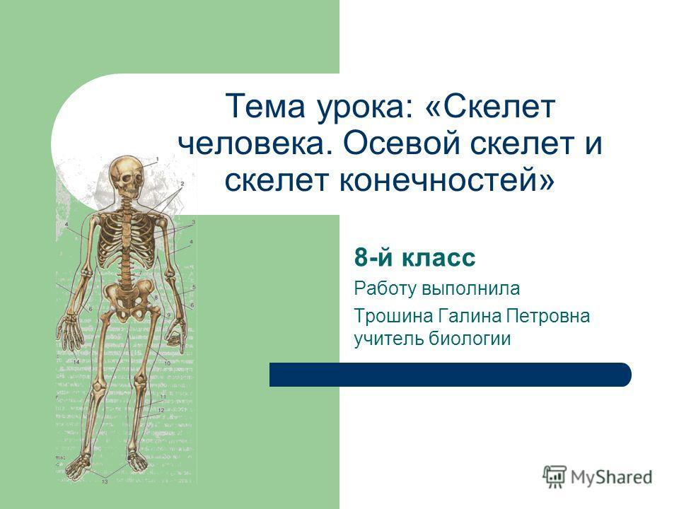 Тема урока: «Скелет человека. Осевой скелет и скелет конечностей» 8-й класс Работу выполнила Трошина Галина Петровна учитель биологии