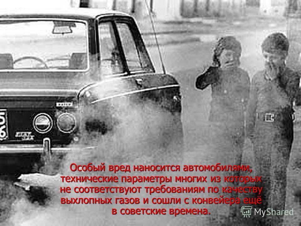 Особый вред наносится автомобилями, технические параметры многих из которых не соответствуют требованиям по качеству выхлопных газов и сошли с конвейера ещё в советские времена.