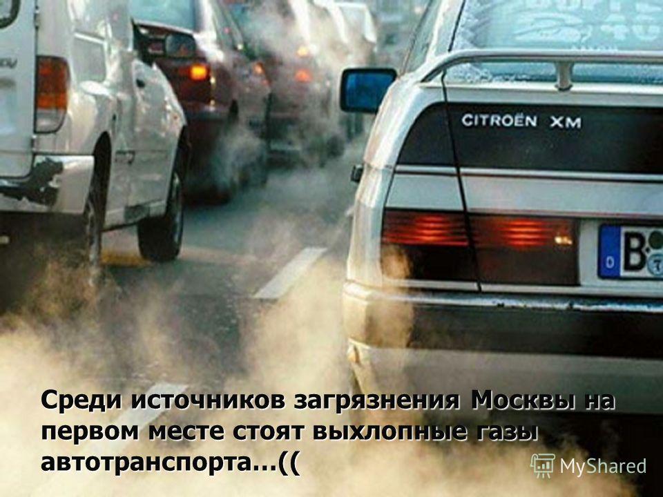 Среди источников загрязнения Москвы на первом месте стоят выхлопные газы автотранспорта…((