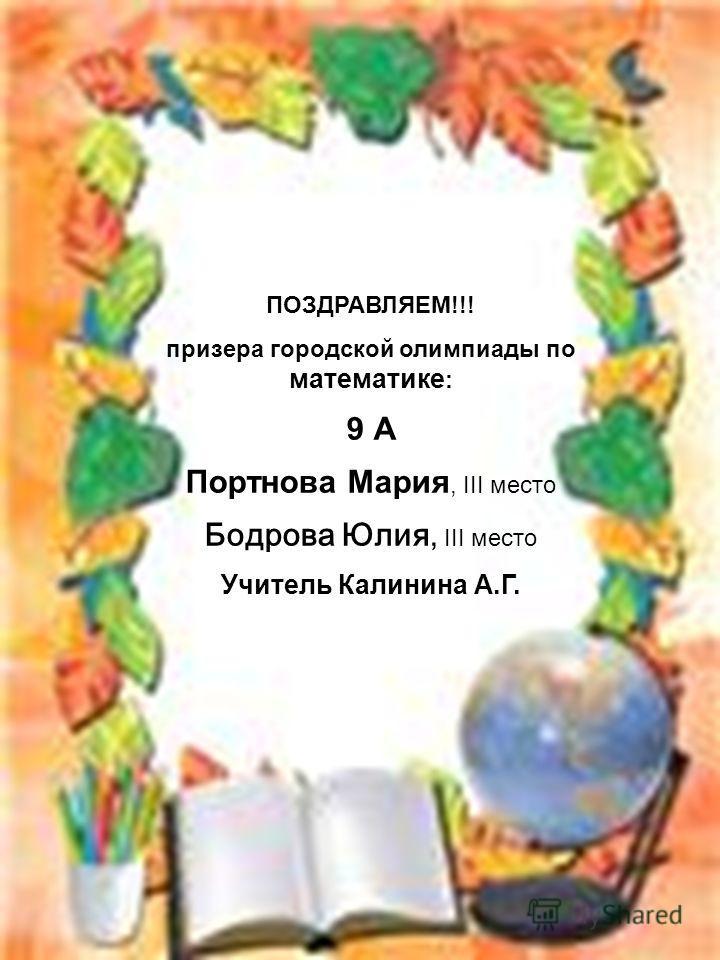 ПОЗДРАВЛЯЕМ!!! призера городской олимпиады по математике : 9 А Портнова Мария, III место Бодрова Юлия, III место Учитель Калинина А.Г.