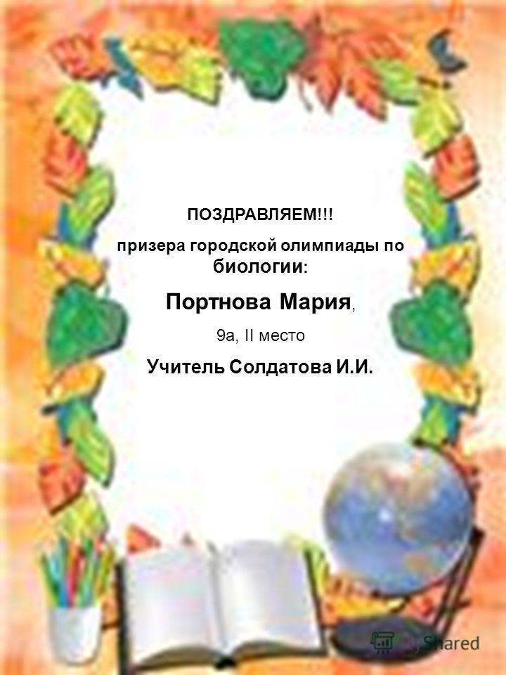 ПОЗДРАВЛЯЕМ!!! призера городской олимпиады по биологии : Портнова Мария, 9а, II место Учитель Солдатова И.И.