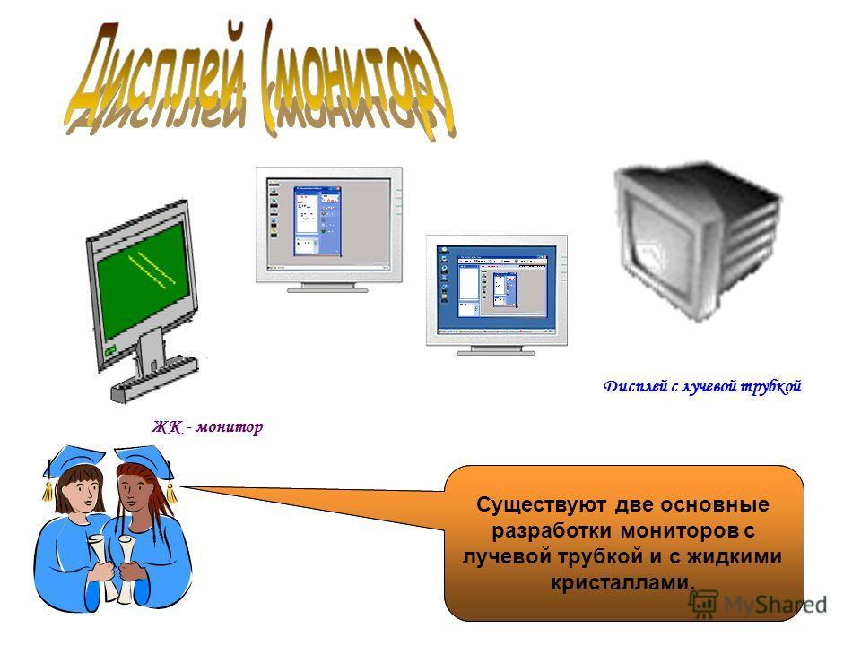 Дисплей – отвечает за передачу визуальной информации от ЭВМ к пользователю. Дисплей с лучевой трубкой ЖК - монитор Существуют две основные разработки мониторов с лучевой трубкой и с жидкими кристаллами.
