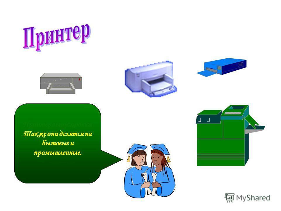 Принтер – отвечает за передачу данных на бумажные носители. Принтер выпускаются нескольких видов: 1.Матречные 2. Струйные 3. Лазерные Также они делятся на бытовые и промышленные.