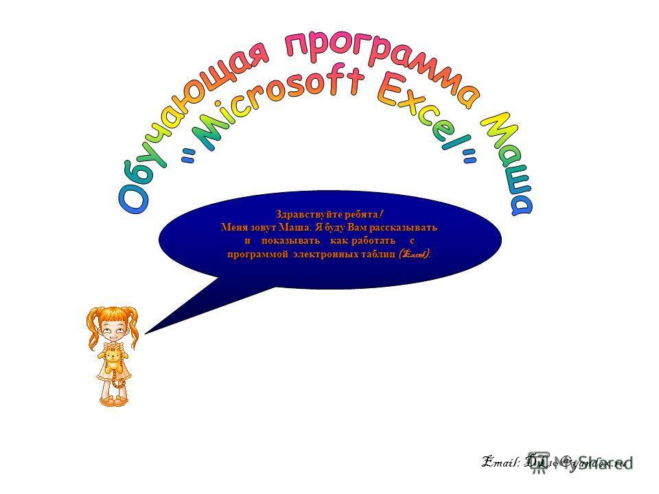 Здравствуйте ребята ! Меня зовут Маша. Я буду Вам рассказывать и показывать как работать с программой электронных таблиц (Excel). Email: DL10@yandex.ru