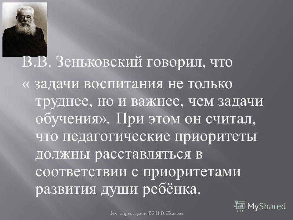 Зам. директора по ВР Н. В. Исакова В. В. Зеньковский говорил, что « задачи воспитания не только труднее, но и важнее, чем задачи обучения ». При этом он считал, что педагогические приоритеты должны расставляться в соответствии с приоритетами развития