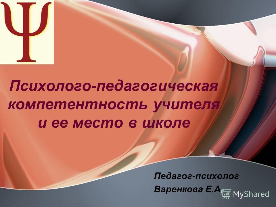 Психолого-педагогическая компетентность учителя и ее место в школе Педагог-психолог Варенкова Е.А.
