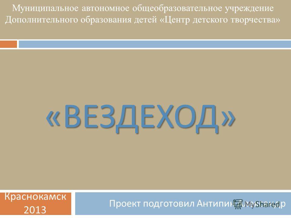 « ВЕЗДЕХОД » Проект подготовил Антипин Александр Муниципальное автономное общеобразовательное учреждение Дополнительного образования детей «Центр детского творчества» Краснокамск 2013