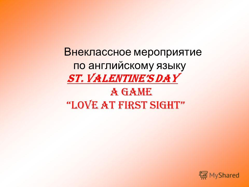 Внеклассное мероприятие по английскому языку ST. VALENTINES DAY A Game Love at first sight