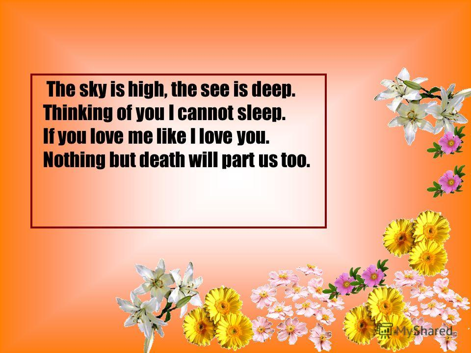 The sky is high, the see is deep. Thinking of you I cannot sleep. If you love me like I love you. Nothing but death will part us too.