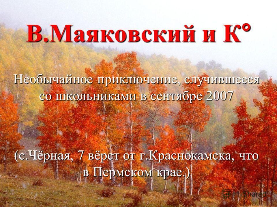 В.Маяковский и К° Необычайное приключение, случившееся со школьниками в сентябре 2007 (с.Чёрная, 7 вёрст от г.Краснокамска, что в Пермском крае.)