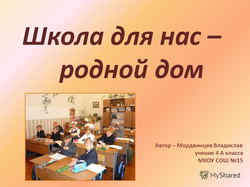Школа для нас – родной дом Автор – Мордвинцев Владислав ученик 4 А класса МКОУ СОШ 15