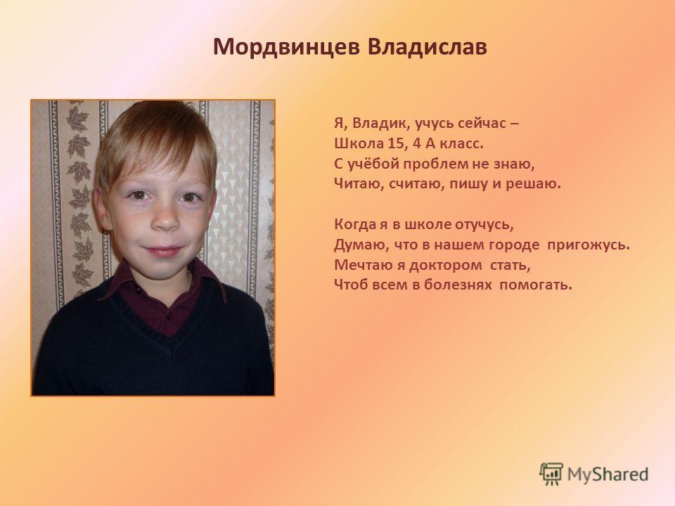 Я, Владик, учусь сейчас – Школа 15, 4 А класс. С учёбой проблем не знаю, Читаю, считаю, пишу и решаю. Когда я в школе отучусь, Думаю, что в нашем городе пригожусь. Мечтаю я доктором стать, Чтоб всем в болезнях помогать. Мордвинцев Владислав