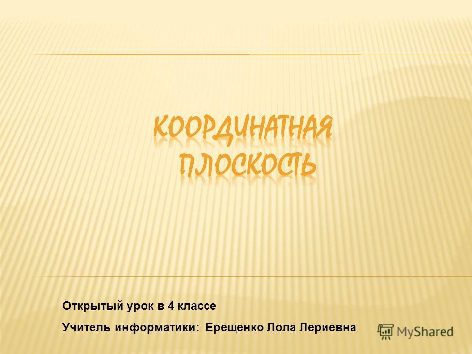 Открытый урок в 4 классе Учитель информатики: Ерещенко Лола Лериевна