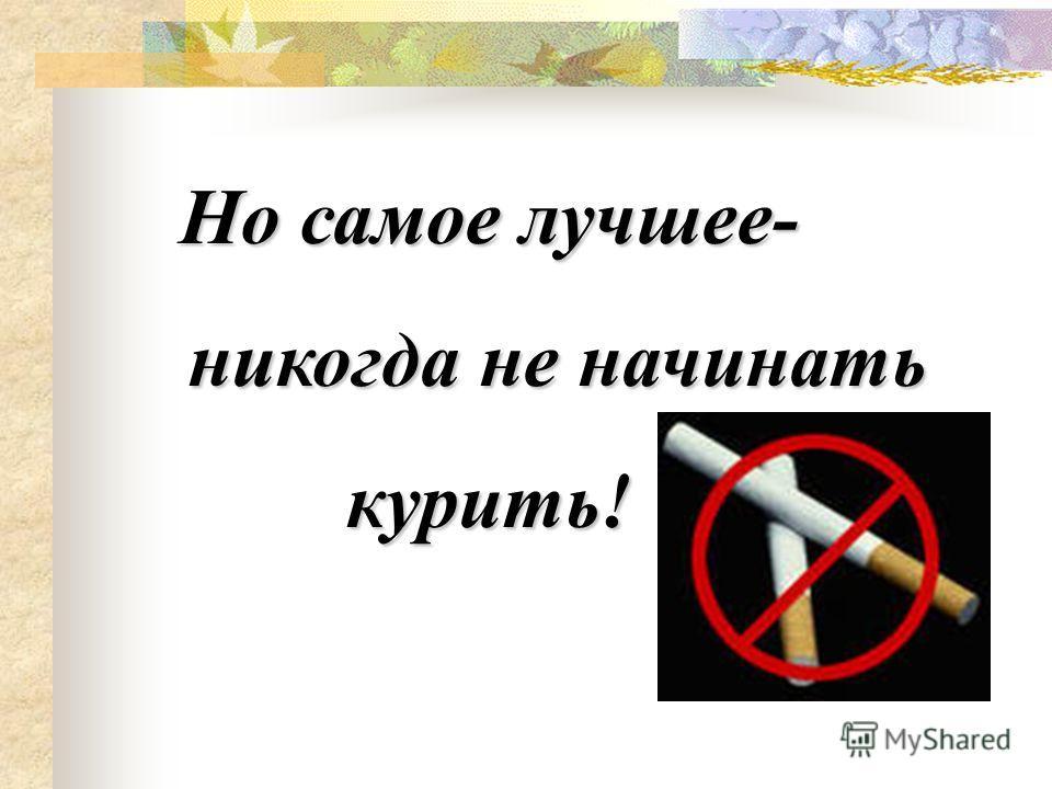 Но самое лучшее- никогда не начинать курить!