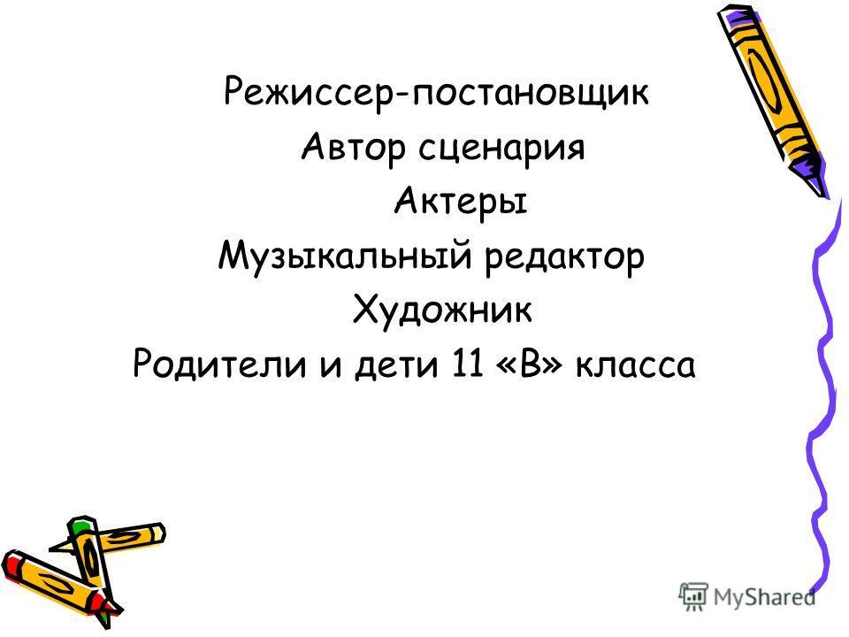 Режиссер-постановщик Автор сценария Актеры Музыкальный редактор Художник Родители и дети 11 «В» класса