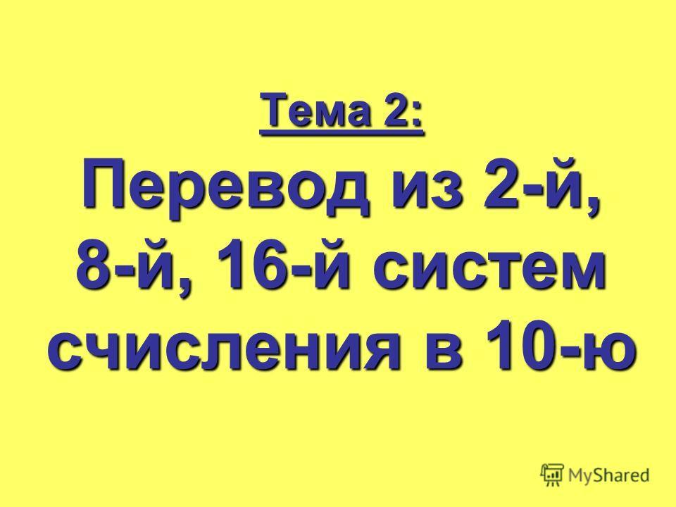Тема 2: Перевод из 2-й, 8-й, 16-й систем счисления в 10-ю