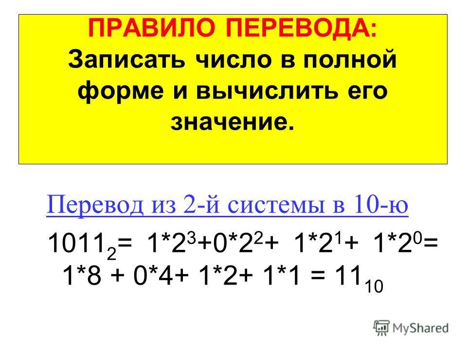 ПРАВИЛО ПЕРЕВОДА: Записать число в полной форме и вычислить его значение. Перевод из 2-й системы в 10-ю 1011 2 = 1*2 3 +0*2 2 + 1*2 1 + 1*2 0 = 1*8 + 0*4+ 1*2+ 1*1 = 11 10