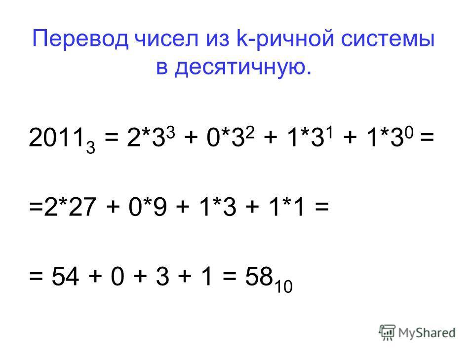 Перевод чисел из k-ричной системы в десятичную. 2011 3 = 2*3 3 + 0*3 2 + 1*3 1 + 1*3 0 = =2*27 + 0*9 + 1*3 + 1*1 = = 54 + 0 + 3 + 1 = 58 10