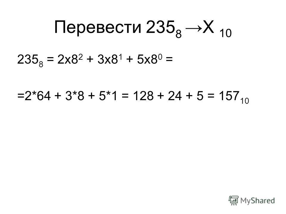 Перевести 235 8 Х 10 235 8 = 2x8 2 + 3x8 1 + 5x8 0 = =2*64 + 3*8 + 5*1 = 128 + 24 + 5 = 157 10