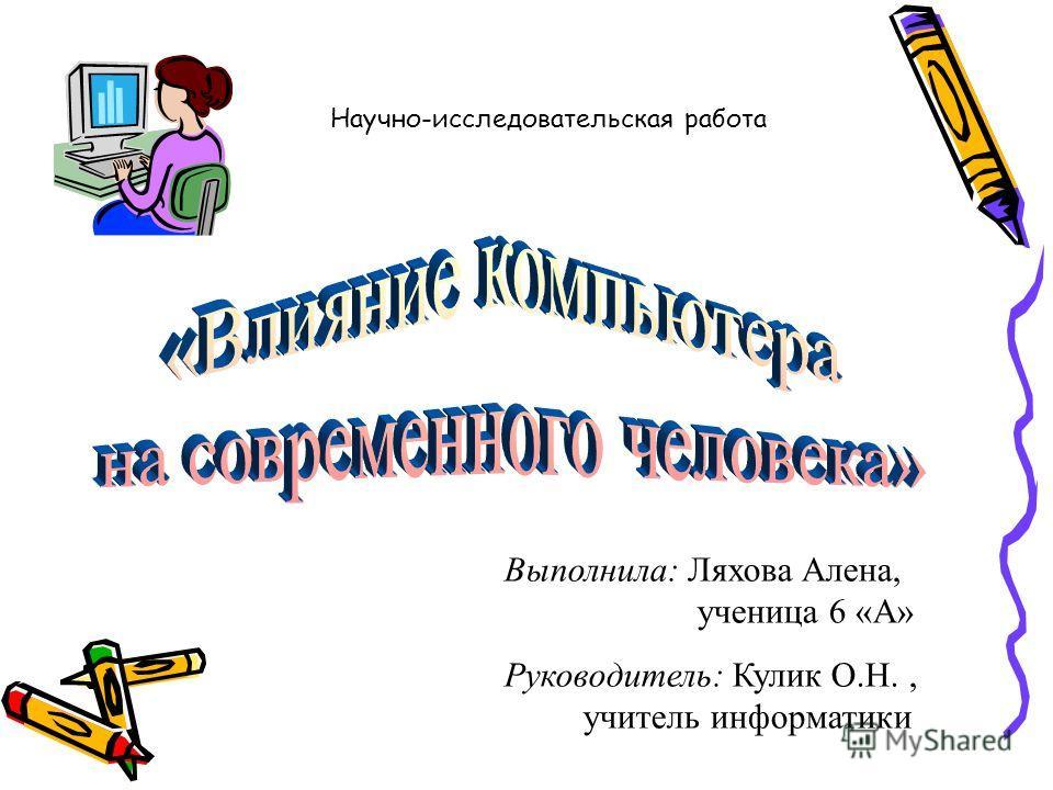 Выполнила: Ляхова Алена, ученица 6 «А» Руководитель: Кулик О.Н., учитель информатики Научно-исследовательская работа