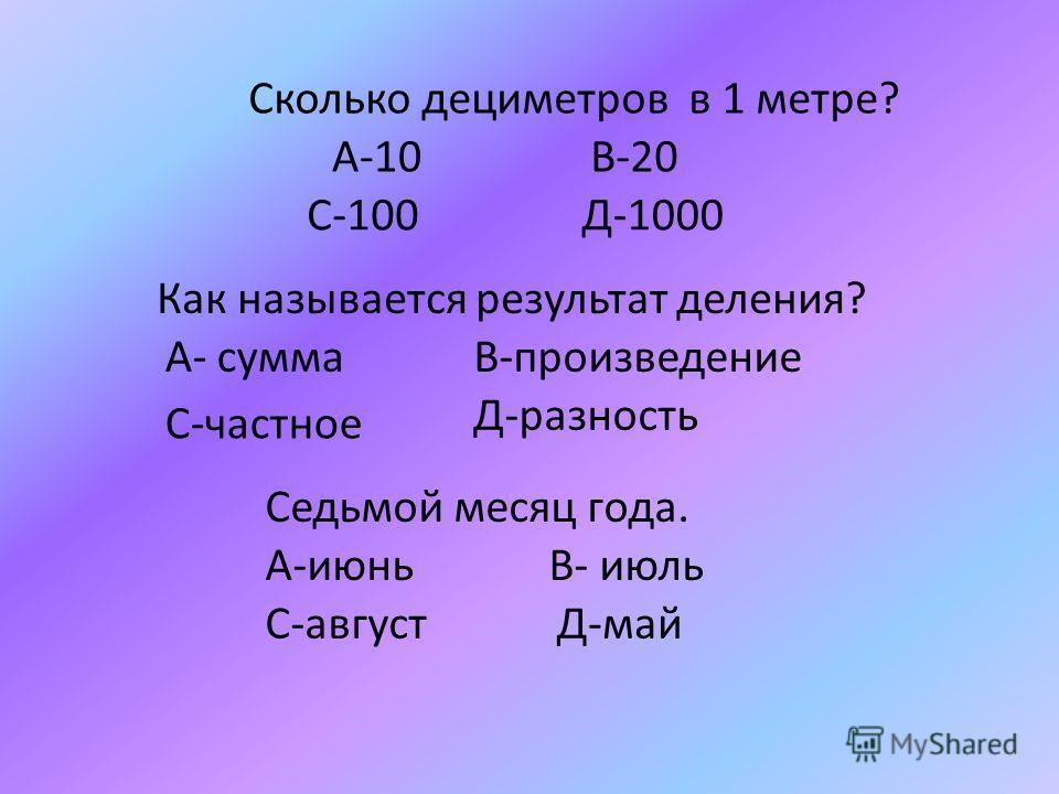 Сколько дециметров в 1 метре? А-10 В-20 С-100 Д-1000 Как называется результат деления? А- суммаВ-произведение С-частное Д-разность Седьмой месяц года. А-июнь В- июль С-август Д-май