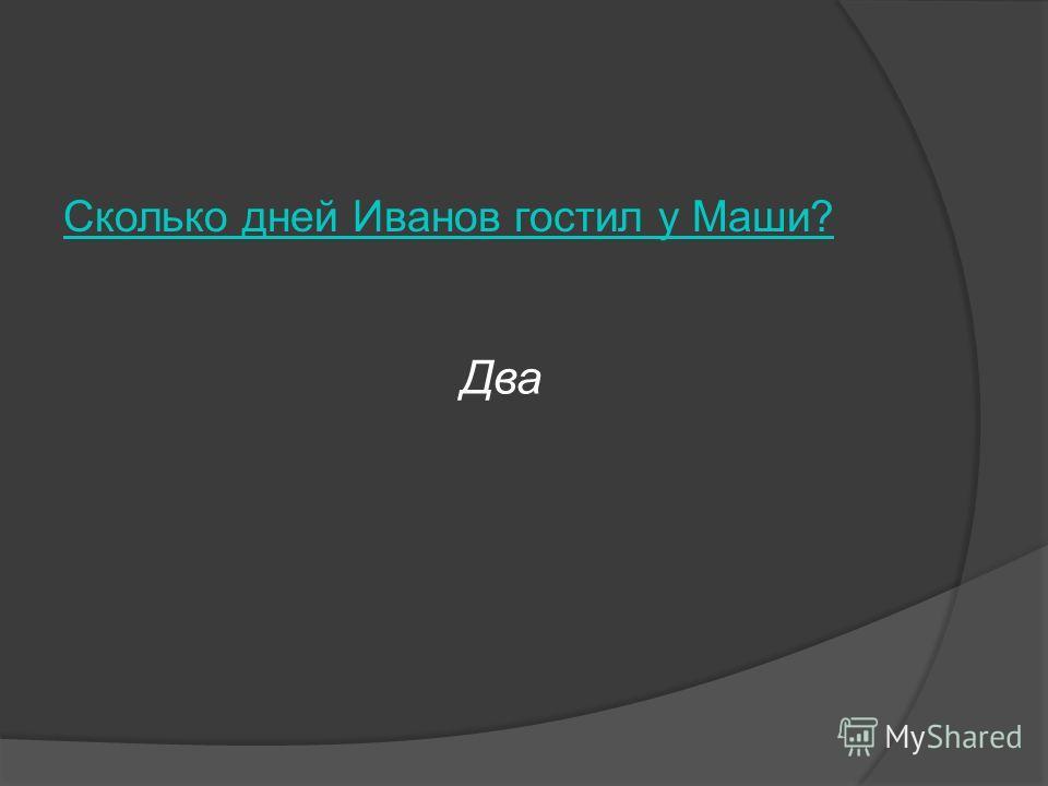 Сколько дней Иванов гостил у Маши? Два