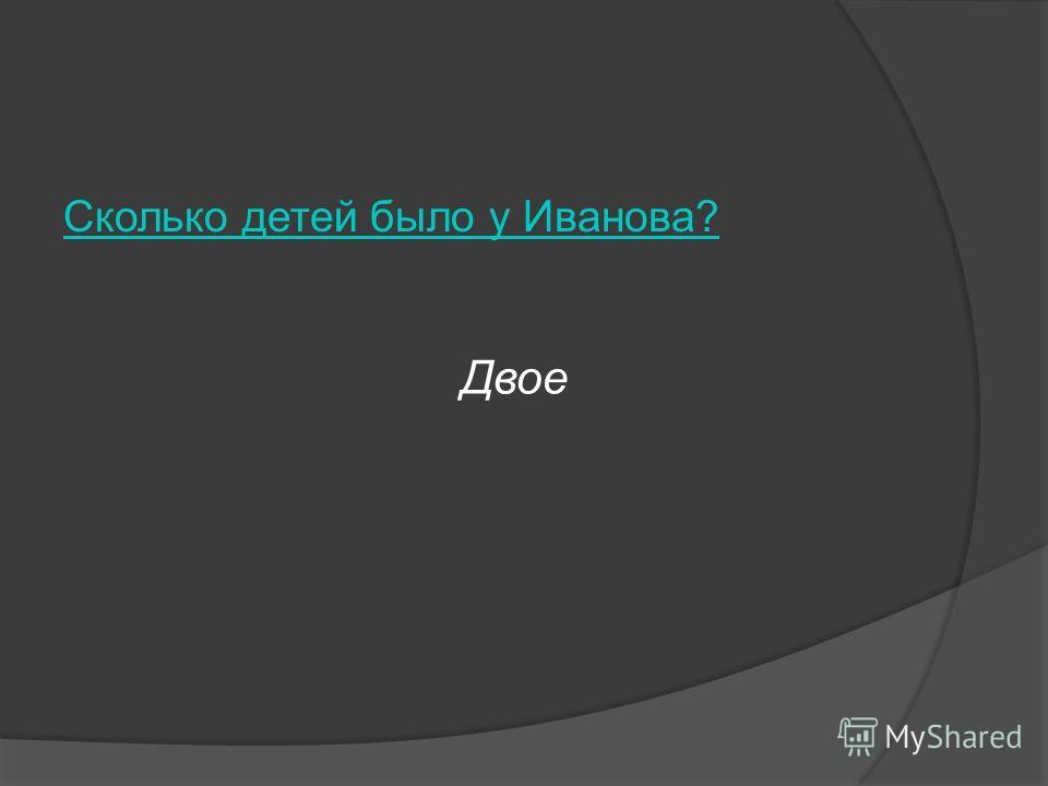 Сколько детей было у Иванова? Двое